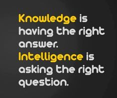 Knowledge is having the right answer. Intelligence is asking the right question. From Science is Awesome on Facebook.