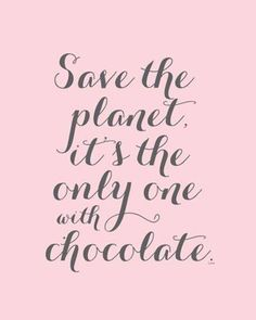 Save the planet, it's the only one with chocolate.