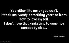 You either like me or you don't. It took me twenty-something years to learn how to love myself. I don't have that kinda time to convince somebody else...