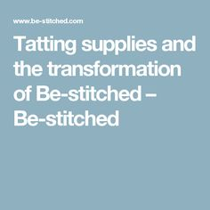 Tatting supplies and the transformation of Be-stitched – Be-stitched