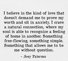 I believe in the kind of love that doesn't demand me to prove my worth and sit in anxiety. I crave a natural connection, where my soul is able to recognise a feeling of home in another. Something free-flowing, something simple. Something that allows me to be me without question.