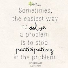 sometimes the easiest way to solve a problem is to stop participating