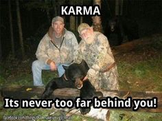 Hunting for food is one thing….. hunting for sport deserves a little bit of karma bitch slapping you by the bears friend….his name is BIGGER PISSED OFF BEAR lol