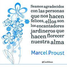 """""""Seamos agradecidos con las personas que nos hacen felices, ellos son los encantadores jardineros que hacen florecer nuestra alma"""". #MarcelProust #FrasesCelebres @candidman"""