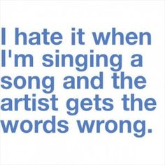 They do that all the time. I can be singing the right thing and they just get it all wrong. Forget the fact that they probably wrote the song, I know it better than them;)