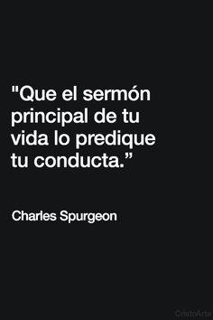 """""""Que el sermón principal de tu vida lo predique tu conducta"""". - Charles Spurgeon."""
