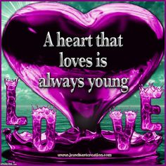 """.""""A  heart that loves is always young.""""  So true!  The happiest souls seem to be the ones who love much.  Love sees the best in each of us!"""