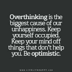 Overthinking is the biggest cause of our unhappiness. Keep yourself occupied. Keep your mind off things that don't help you. Be optimistic.