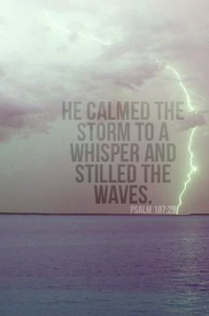 sometime God calms the storm, sometimes God his child, but most of all, be still (SILENT, silent rearranged is LISTEN) and know he is GOD (Psalm 46:10)