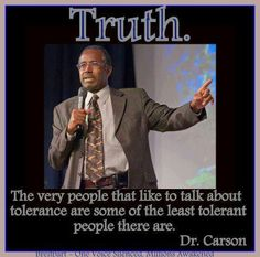 Truth.  The very people that like to talk about tolerance are some of the least tolerant people there are.                                          Dr. Ben Carson                                       Please run for President   Mr. Carson...