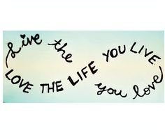 Quote: live the life you love , love the life you live. Infinity sign