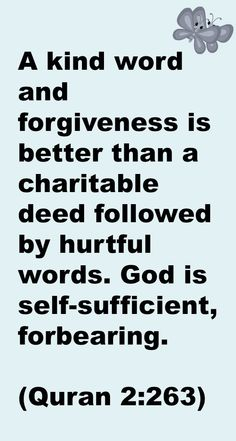 A kind word and forgiveness is better than a charitable deed followed by hurtful words. God is self-sufficient, forbearing.  (Quran 2:263)