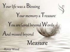 Your Life Was a Blessing Your life was a Blessing Your memory a Treasure You are loved beyond Words And missed beyond Measure -Renee Wood Your Life was a blessing Funeral Quote [.]Read More. Missing Loved Ones, Missing My Son, Missing Family, Funeral Quotes, Funeral Verses, Funeral Eulogy, Birthday In Heaven, Dad Birthday, Happy Birthday