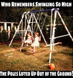 Who remembers swinging so high the poles lifted up out of the ground? (Sometimes scared me a little, but not enough to quit doing it!)