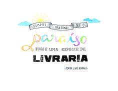 """""""Sempre imaginei que o paraíso fosse uma espécie de livraria"""".  Jorge Luis Borges"""