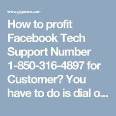 How to profit Facebook Tech Support Number 1-850-316-4897 for Customer? You have to do is dial on Facebook Tech Support Number 1-850-316-4897 to send our investigating group to save you. Our specialists will care more for your issues and most likely win the fight for you as they probably am aware how to determine your questions. We are here for you all day, every day hours and attempt incredible endeavors to defeat your issues. For more Detail visit our site…