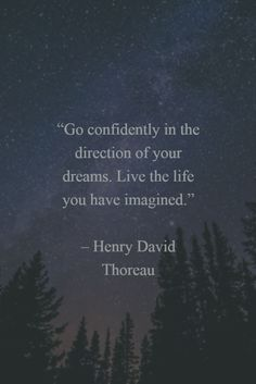 """""""Go confidently in the direction of your dreams. Live the life you have imagined."""" - Henry David Thoreau"""