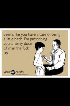Man up! I wish I could say this to my patient tonight