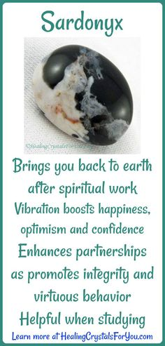 Sardonyx embodies vibration of happiness, optimism and confidence Brings you back to earth after spiritual work Helpful when studying Enhances partnerships as promotes integrity and virtuous behavior.