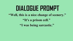"Dialogue Prompt: ""Well, this is a nice change of scenery."" ""It's a prison cell."" ""I was being sarcastic."""