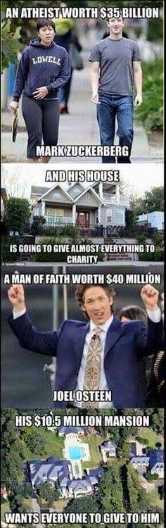 I'd rather be the atheist and have the atheist as a neighbor than this self righteous charlatan. The atheist gives to help mankind just for the sake of helping; without the coercion of fear of eternal punishment or promise of eternal rewards.  god, faith, preacher, charity, prosperity, religion, you've been conned, sickening, buy-bull, false-profit.