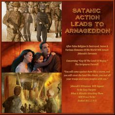 "SATANIC ACTION LEADS TO ARMAGEDDON  After False Religion Is Destroyed, Satan &   Various Elements Of His World Will Attack  Jehovah's Servants   Concerning ""Gog Of The Land Of Magog,""   The Scriptures Foretell:   ""You will come against them like a storm, and  you will cover the land like clouds, you and all  your troops and many peoples with you.""   Jehovah's Witnesses  Will Appear  To Be Easy Targets - What A Mistake Attacking Them  Will Prove To Be! Ezekiel 38:1, 2, 9-12"