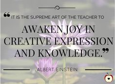 """It is the supreme art of the teacher to awaken joy in creative expression and knowledge."" -- Albert Einstein 