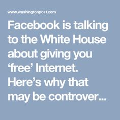 Facebook is talking to the White House about giving you 'free' Internet. Here's why that may be controversial. - The Washington Post