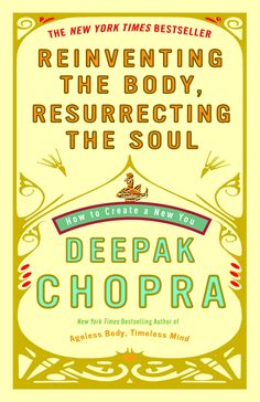 Reinventing the Body, Resurrecting the Soul: How to Create a New You   By: Deepak Chopra