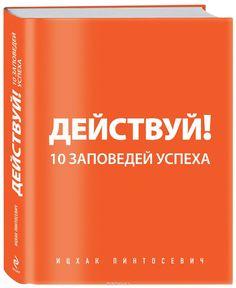 """Книга """"Действуй! 10 заповедей успеха"""" Ицхак Пинтосевич - купить на OZON.ru книгу Действуй! 10 заповедей успеха с доставкой по почте   978-5-699-51653-7"""