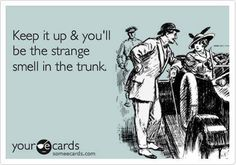 Keep it up and you'll be the strange smell in the trunk.. funny but not...