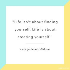 """Life isn't about finding yourself. Life is about creating yourself."" -George Bernard Shaw"
