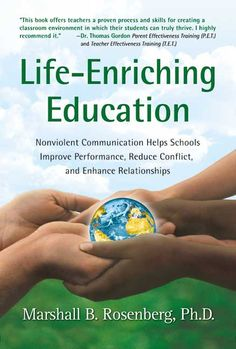 Life-Enriching Education: Nonviolent Communication Helps Schools Improve Performance, Reduce Conflict, and Enhanc...