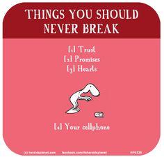 http://lastlemon.com/harolds-planet/hp5328/ THINGS YOU SHOULD NEVER BREAK [1] Trust [2] Promises [3] Hearts [4] Your cellphone