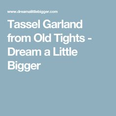 Tassel Garland from Old Tights - Dream a Little Bigger