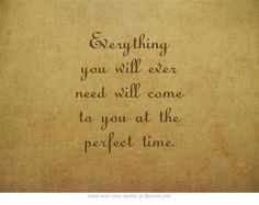 Everything you will ever need will come to you at the perfect time.
