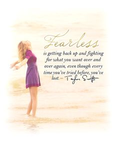 """Fearless is getting back up and fighting for what you want over and over again, even though every time you've tried before, you've lost."""