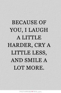 Because of you, I laugh a little harder, cry a little less, and smile a lot more. Picture Quotes.