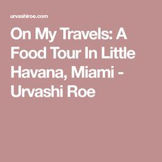 On My Travels: A Food Tour In Little Havana, Miami - Urvashi Roe