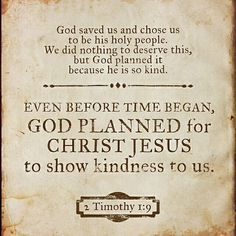 """""""For God saved us and called us to live a holy life. He did this, not because we deserved it, but because that was his plan from before the beginning of time—to show us his grace through Christ Jesus."""" 2 Timothy 1:9"""