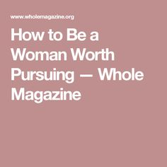 How to Be a Woman Worth Pursuing — Whole Magazine