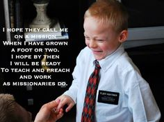I hope they call me on a mission - when I have grown a foot or two. I hope by then I will be ready to teach and preach and work as missionaries do.