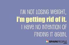 I'm not losing weight. I'm getting rid of it. I have no intention of finding it again. AMEN!! | via @SparkPeople #weightloss #inspiration #motivation