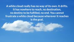 A white cloud really has no way of its own. It drifts. It has nowhere to reach…