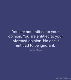 """""""You are not entitled to your opinion. You are entitled to your informed opinion. No one is entitled to be ignorant."""" – Harlan Ellison - The Viral Monster - Viral Funny Pictures & Viral Videos Powerful Quotes, Uplifting Quotes, Positive Quotes, Inspirational Quotes, Entitlement Quotes, Sense Of Entitlement, Best Quotes, Life Quotes, Funny Quotes"""