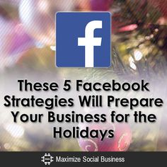 These 5 Facebook Strategies Will Prepare Your Business for the Holidays