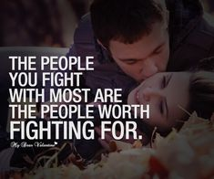 The people you fight with most are the people worth fighting for.