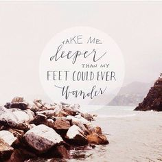 Take me deeper than my feet could ever wonder and my faith will be made stronger, in the presence of my Savior!