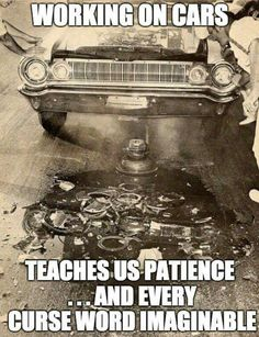 Working on cars: Teaches us patience ... and every curse word imaginable