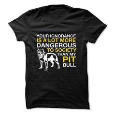 your ignorance is a lot more dangerous to society than my pit pullThis TShirt is suitable for you